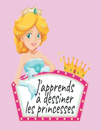 J'apprends à dessiner les princesses: Découvre plus de 48 dessins à recopier pour apprendre à dessiner les princesses