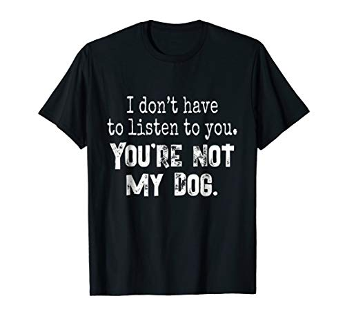 You're Not My Dog Shirt