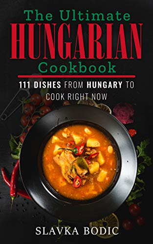 The Ultimate Hungarian Cookbook: 111 Dishes From Hungary To Cook Right Now (World Cuisines Book 11) (English Edition)