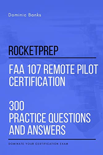 RocketPrep FAA 107 Remote Pilot Certification 300 Practice Questions and Answers: Dominate Your Certification Exam