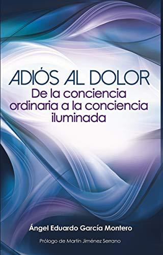 Adiós al Dolor: De la Conciencia Ordinaria a la Conciencia Iluminada (Spanish Edition)