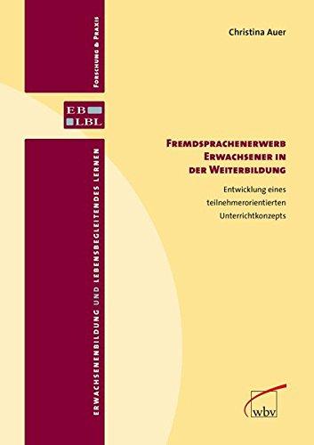 Fremdsprachenerwerb Erwachsener in der Weiterbildung: Entwicklung eines teilnehmerorientierten Unterrichtkonzepts (Erwachsenenbildung und lebensbegleitendes Lernen - Forschung & Praxis)