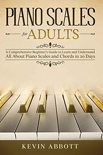 PIANO SCALES FOR ADULTS: A Comprehensive Beginner's Guide to Learn and Understand All About Piano Scales and Chords in 20 Days