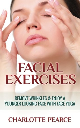 Facial Exercises: Remove Wrinkles & Enjoy A Younger Looking Face with Face Yoga
