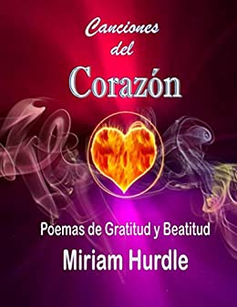 Canciones Del Corazón: Poemas de Gratitud y Beatitud (Spanish Edition) by [Miriam Hurdle, Javier Pintor]