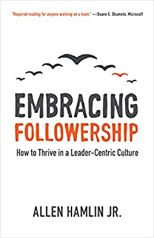 [Allen Hamlin Jr.]のEmbracing Followership: How to Thrive in a Leader-Centric Culture (English Edition)
