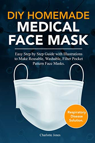 DIY HOMEMADE MEDICAL FACE MASK: Easy Step by Step Guide with Illustrations to Make Your Own Reusable, Washable, Filter Pocket Pattern Medical Masks. Respiratory Disease Solution. (English Edition)