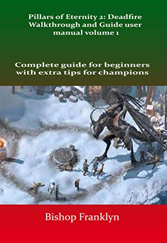 Pillars of Eternity 2: Deadfire Walkthrough and Guide user manual volume 1 : Complete guide for beginners with extra tips for champions (English Edition)