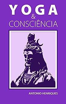 Yoga & Consciência: A filosofia psicológica dos Yoga-Sutras de Patânjali por [Antonio Henriques]