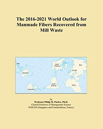 The 2016-2021 World Outlook for Manmade Fibers Recovered from Mill Waste