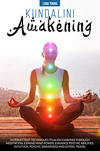 Kundalini Awakening: INTERMITTENT TECHNIQUES TO ALIGN CHAKRAS THROUGH MEDITATION, EXPAND MIND POWER, ENHANCE PSYCHIC ABILITIES, INTUITION, PSYCHIC AWARENESS, AND ASTRAL TRAVEL