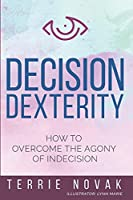 Decision Dexterity: How to Overcome the Agony of Indecision