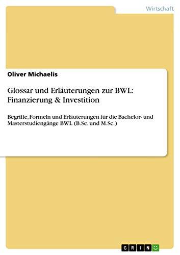 Glossar und Erläuterungen zur BWL: Finanzierung & Investition: Begriffe, Formeln und Erläuterungen für die Bachelor- und Masterstudiengänge BWL (B.Sc. und M.Sc.)