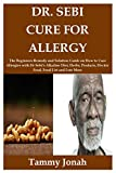 DR. SEBI CURE FOR ALLERGY: The Beginners Remedy and Solution Guide on How to Cure Allergies with Dr Sebi's Alkaline Diet, Herbs, Products, Electric Food, Food List and Lots More