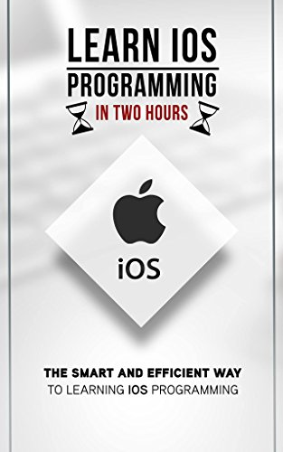 IOS: Learn IOS Programming in Two Hours- The Smart and Efficient Way to Learning IOS...
