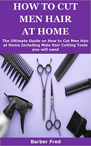 HOW TO CUT MEN HAIR AT HOME: The Ultimate Guide on How to Men Hair at Home Including Male Hair Cutting Tools you will need