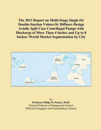 The 2013 Report on Multi-Stage Single-Or Double-Suction Volute-Or Diffuser-Design Axially Split Case Centrifugal Pumps with Discharge of More Than 4 ... 8 Inches: World Market Segmentation by City