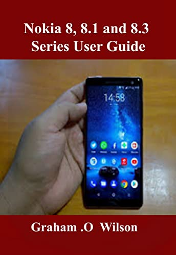 Nokia 8, 8.1 and 8.3 Series User Guide: A Newbie to Expert Guide to Master your Nokia 8 series in 3 Hours! (English Edition)