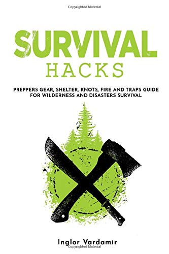 Survival Hacks: Preppers gear, shelter, knots, fire and traps guide for wilderness and disasters survival