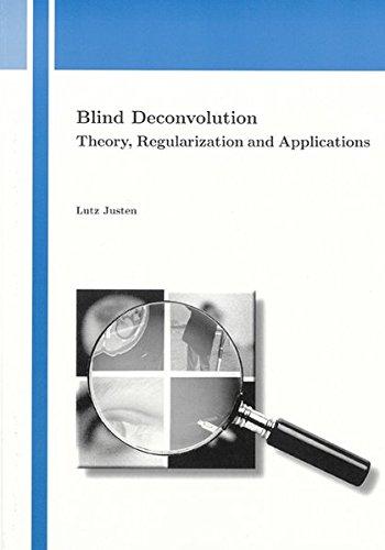 Blind Deconvolution: Theory, Regularization and Applications (Industriemathematik und Angewandte Mathematik)