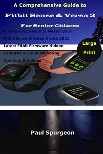A Comprehensive Guide to Fitbit Sense & Versa 3 For Senior Citizens: A simple Approach to Master your Fitbit Sense & Versa 3 with 2021 Latest Fitbit ... Features & Troubleshooting Common Problems