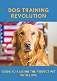 Dog Training Revolution: Guide to Raising the Perfect Pet with Love