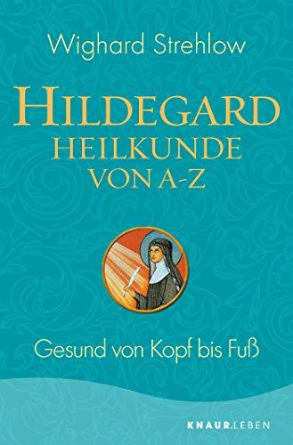 Hildegard-Heilkunde von A - Z: Gesund von Kopf bis Fuß (Ganzheitliche Naturheilkunde mit Hildegard von Bingen)