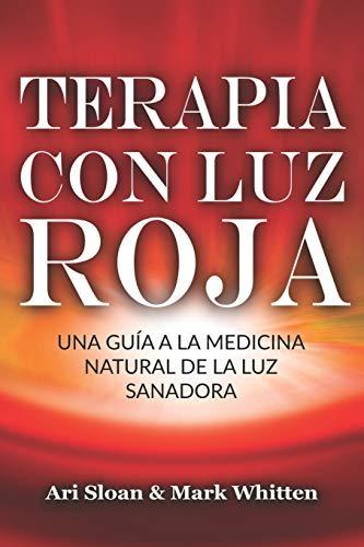 Terapia con luz roja: Una guía a la medicina natural de la luz sanadora: Red Light Therapy: Guide to Natural Healing Light Medicine -...