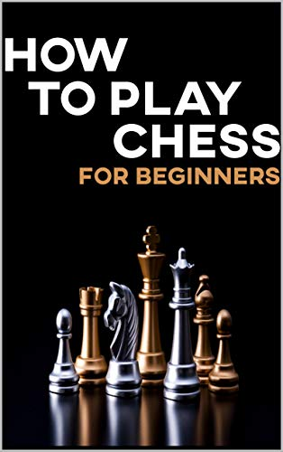 how to play chess for beginners : It\'s never too late to learn how to play chess - the most popular game in the world! Learning the rules of chess is easy (English Edition)