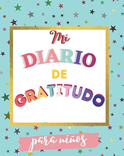 Mi diario de gratitud para niños: Un regalo de cuaderno para que los niños sean más felices, las niñas y los niños mejoren su autoestima, practiquen ... y reduzcan el estrés y la ansiedad.