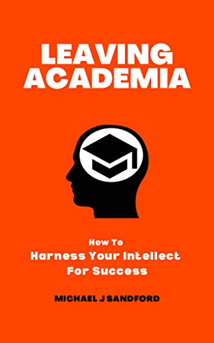 Leaving Academia: How To Harness Your Intellect For Success