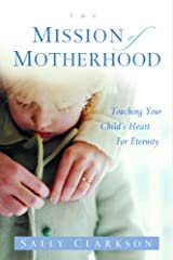 The Mission of Motherhood: Touching Your Child's Heart of Eternity Kindle Edition