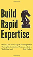 Build Rapid Expertise: How to Learn Faster, Acquire Knowledge More Thoroughly, Comprehend Deeper, and Reach a World-Class Level