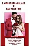 Il Giorno Meraviglioso di San Valentino: Idee per Regali, Ricette, Tradizioni, Serate Romantiche, e...