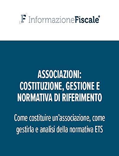 Associazioni: costituzione, gestione e normativa di riferimento: Come costituire un'associazione, come gestirla ed analisi della normativa ETS