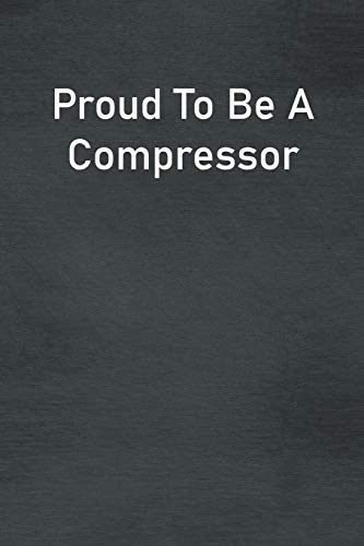 Proud To Be A Compressor: Lined Notebook For Men, Women And Co Workers