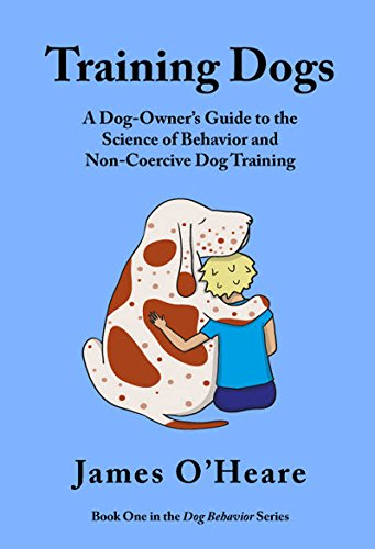 Training Dogs: A Dog Owner's Guide To The Science Of Behavior and Non-Coercive Dog...