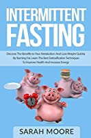 Intermittent Fasting: Discover the Benefits to Your Metabolism and Lose Weight Quickly by Burning Fat; Learn the Best Detoxification Techniques to Improve Health and Increase Your Energy.