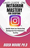 EASY GUIDE ON INSTAGRAM MASTERY FOR EVERYONE : Quick Start on Mastering Instagram For Dummies To Pro...