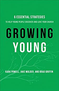 Growing Young: Six Essential Strategies to Help Young People Discover and Love Your Church by [Kara Powell, Jake Mulder, Brad Griffin]
