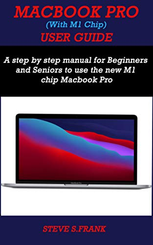 MACBOOK PRO (WITH M1 CHIP) USER GUIDE: A Step By Step Manual For Beginners And Seniors To Use The New M1 Chip MacBook Pro (English Edition)