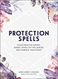 Protection Spells: Clear Negative Energy, Banish Unhealthy Influences, and Embrace Your Power