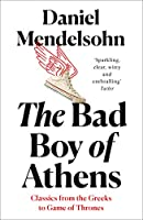 The Bad Boy of Athens: Classics from the Greeks to Game of Thrones (Classics /Greeks /Game/Thrones)