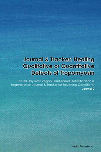 Journal & Tracker: Healing Qualitative or Quantitative Defects of Tropomyosin: The 30 Day Raw Vegan Plant-Based Detoxification & Regeneration Journal & Tracker for Reversing Conditions. Journal 2