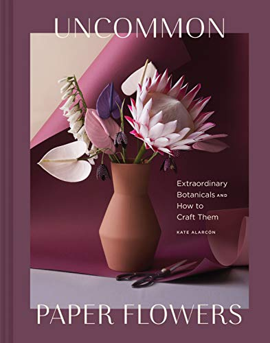 Uncommon Paper Flowers: Extraordinary Botanicals and How to Craft Them