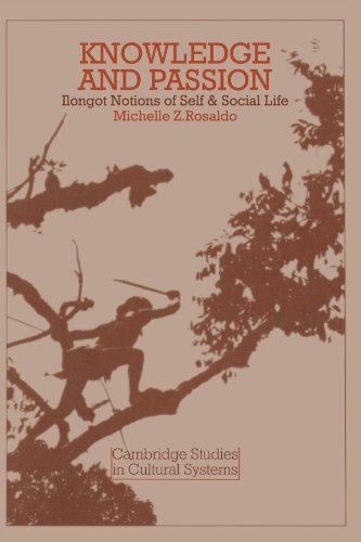Knowledge and Passion: Ilongot Notions of Self & Social Life (Cambridge Studies in Cultural Systems)