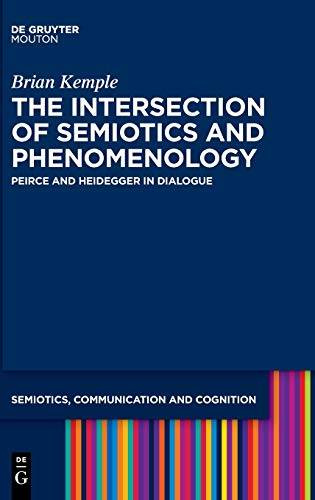 The Intersection of Phenomenology and Semiotics: Peirce and Heidegger in Dialogue (Semiotics, Communication and Cognition)