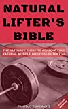 Natural Lifter s Bible: The Ultimate Guide to Achieve Your Natural Muscle Building Potential