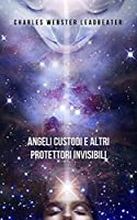 Angeli custodi e altri protettori invisibili: Un lavoro pionieristico che ti farà conoscere le guide protettive che si prendono cura di te e ti proteggono