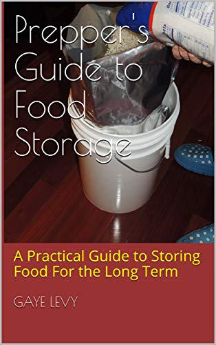 Prepper's Guide to Food Storage: A Practical Guide to Storing Food For the Long Term by [Gaye Levy]
